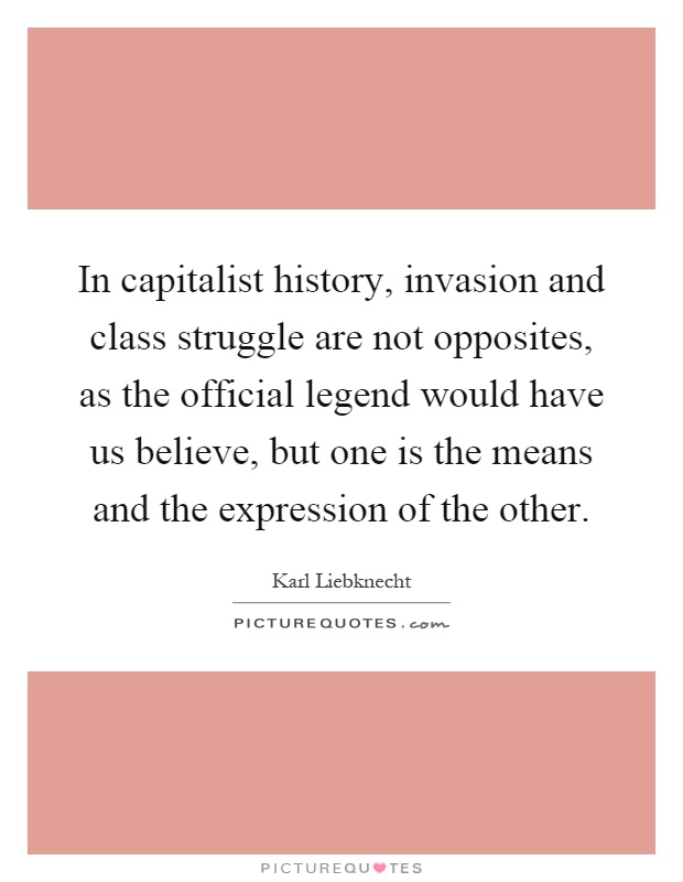 In capitalist history, invasion and class struggle are not opposites, as the official legend would have us believe, but one is the means and the expression of the other Picture Quote #1
