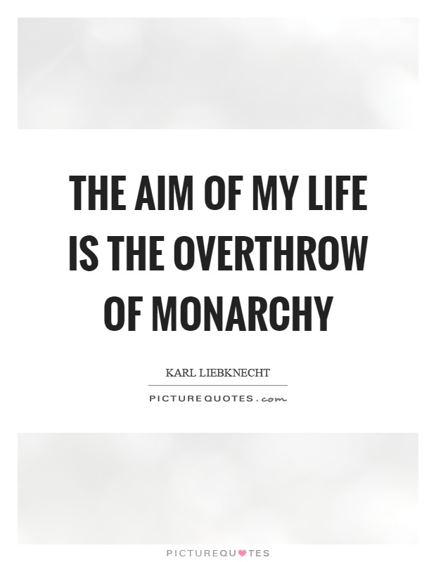 The aim of my life is the overthrow of monarchy Picture Quote #1