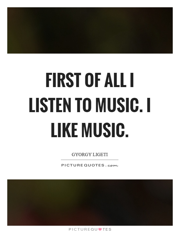 First of all I listen to music. I like music Picture Quote #1