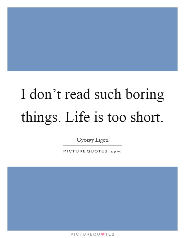 I don't read such boring things. Life is too short Picture Quote #1