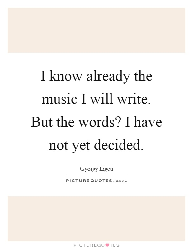 I know already the music I will write. But the words? I have not yet decided Picture Quote #1