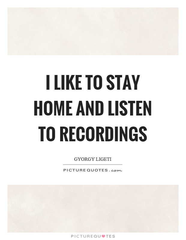 I like to stay home and listen to recordings Picture Quote #1
