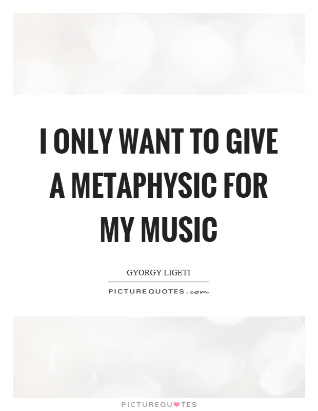 I only want to give a metaphysic for my music Picture Quote #1