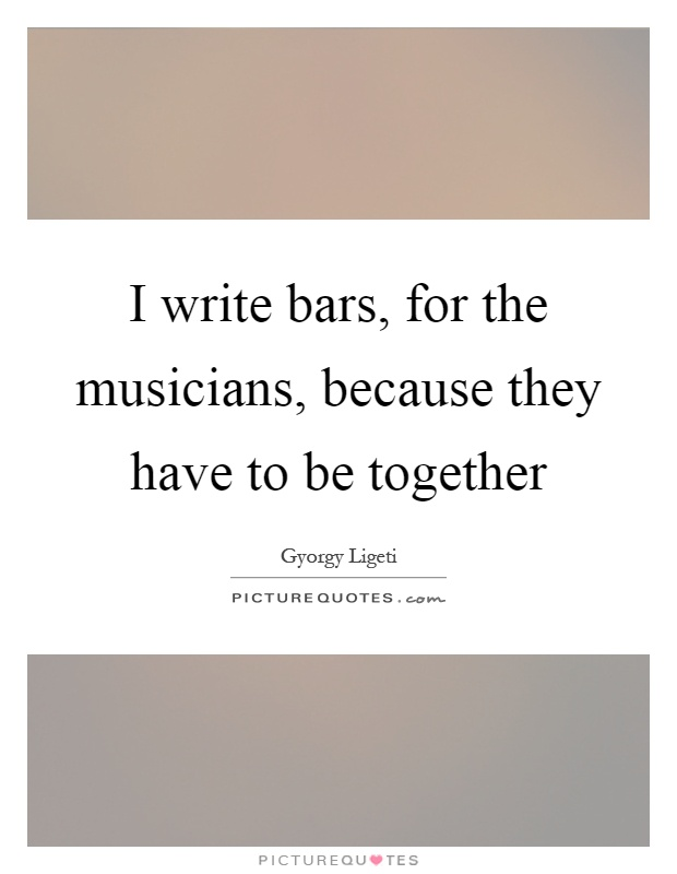 I write bars, for the musicians, because they have to be together Picture Quote #1
