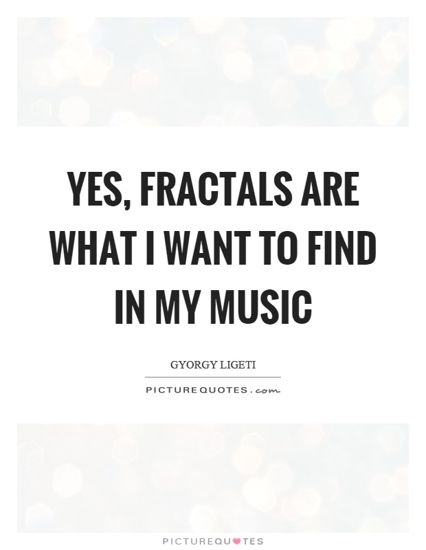 Yes, fractals are what I want to find in my music Picture Quote #1