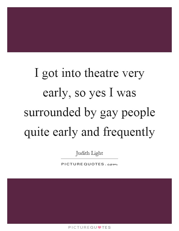 I got into theatre very early, so yes I was surrounded by gay people quite early and frequently Picture Quote #1