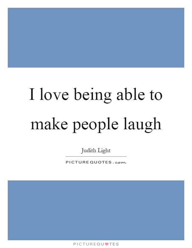 I love being able to make people laugh Picture Quote #1