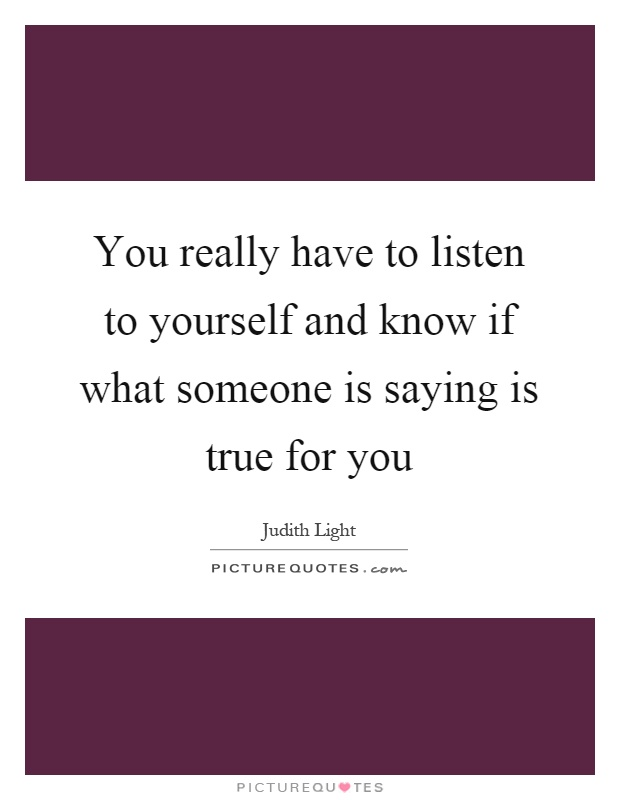 You really have to listen to yourself and know if what someone is saying is true for you Picture Quote #1