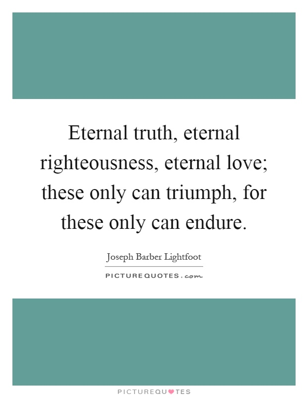 Eternal truth, eternal righteousness, eternal love; these only can triumph, for these only can endure Picture Quote #1