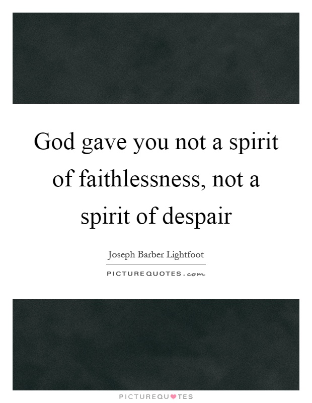 God gave you not a spirit of faithlessness, not a spirit of despair Picture Quote #1