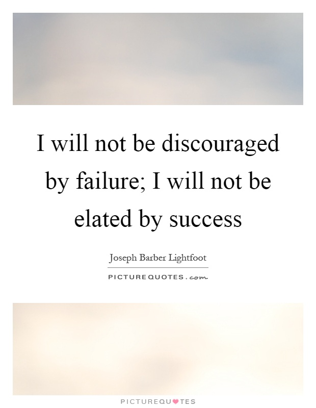 I will not be discouraged by failure; I will not be elated by success Picture Quote #1