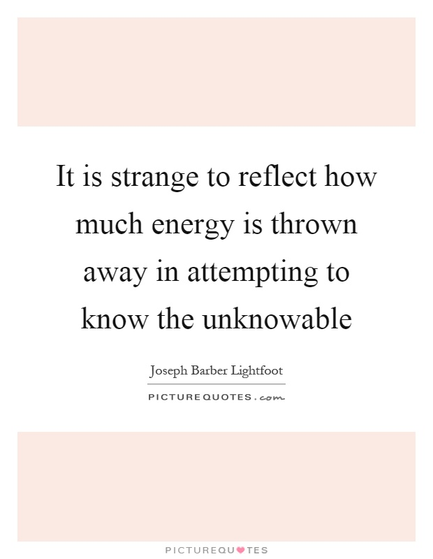 It is strange to reflect how much energy is thrown away in attempting to know the unknowable Picture Quote #1