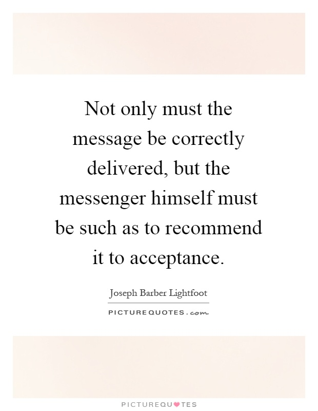 Not only must the message be correctly delivered, but the messenger himself must be such as to recommend it to acceptance Picture Quote #1