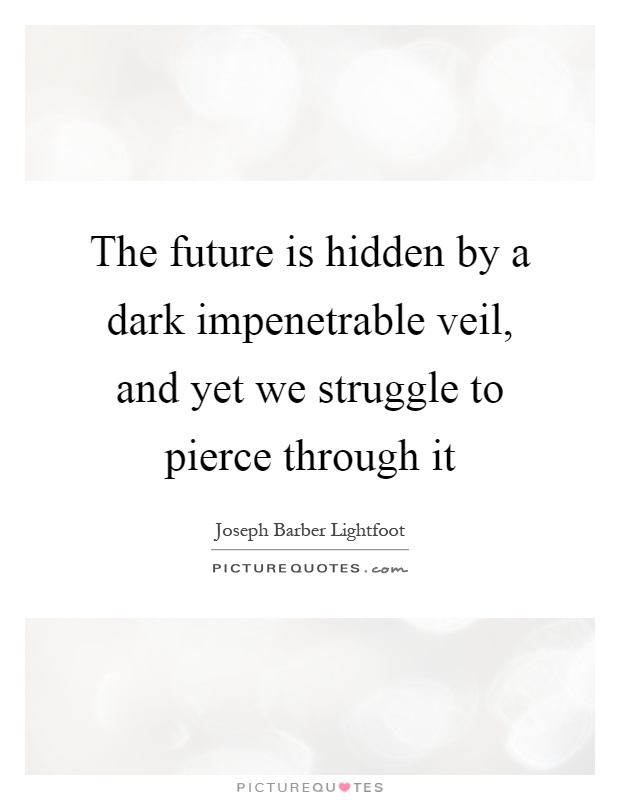 The future is hidden by a dark impenetrable veil, and yet we struggle to pierce through it Picture Quote #1