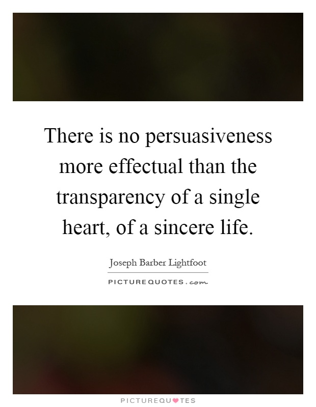 There is no persuasiveness more effectual than the transparency of a single heart, of a sincere life Picture Quote #1