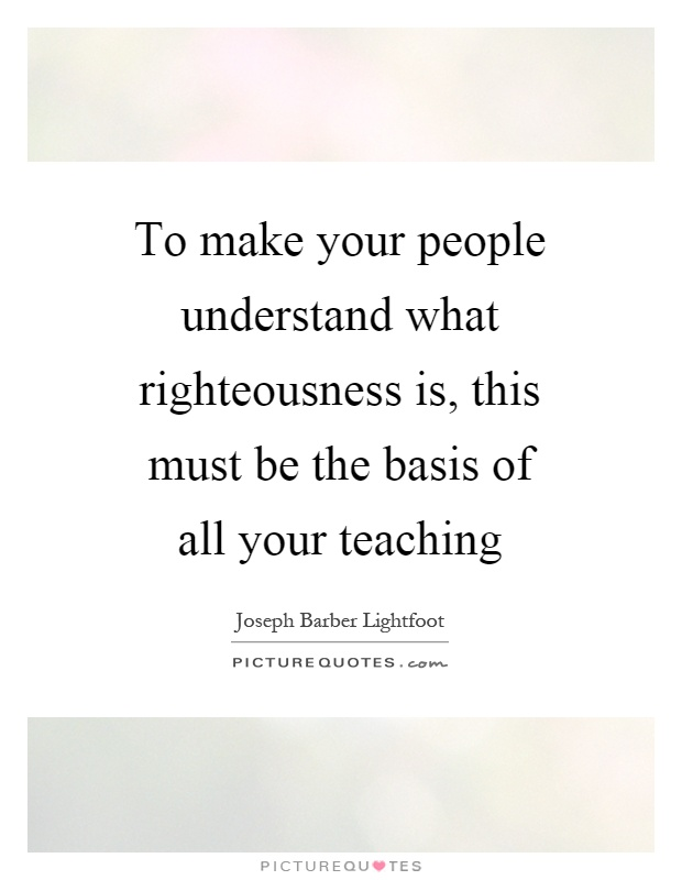 To make your people understand what righteousness is, this must be the basis of all your teaching Picture Quote #1