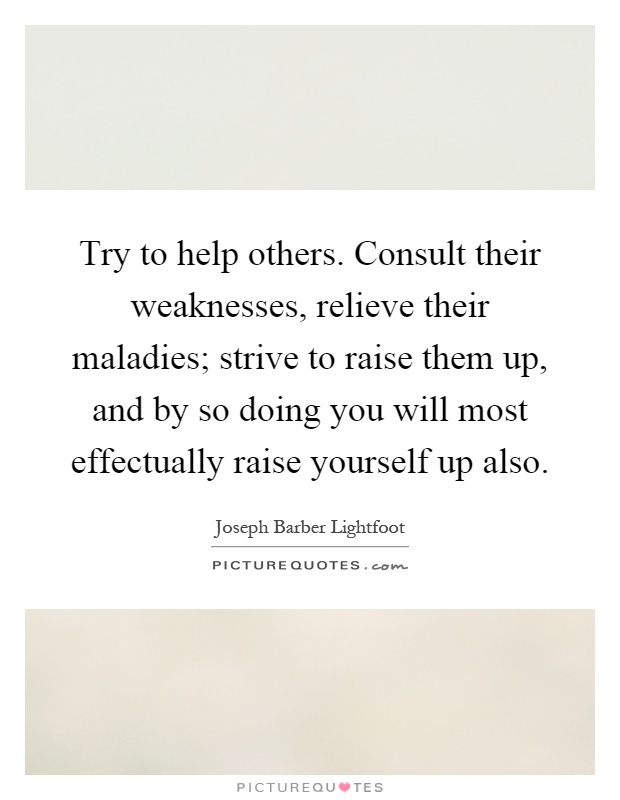Try to help others. Consult their weaknesses, relieve their maladies; strive to raise them up, and by so doing you will most effectually raise yourself up also Picture Quote #1