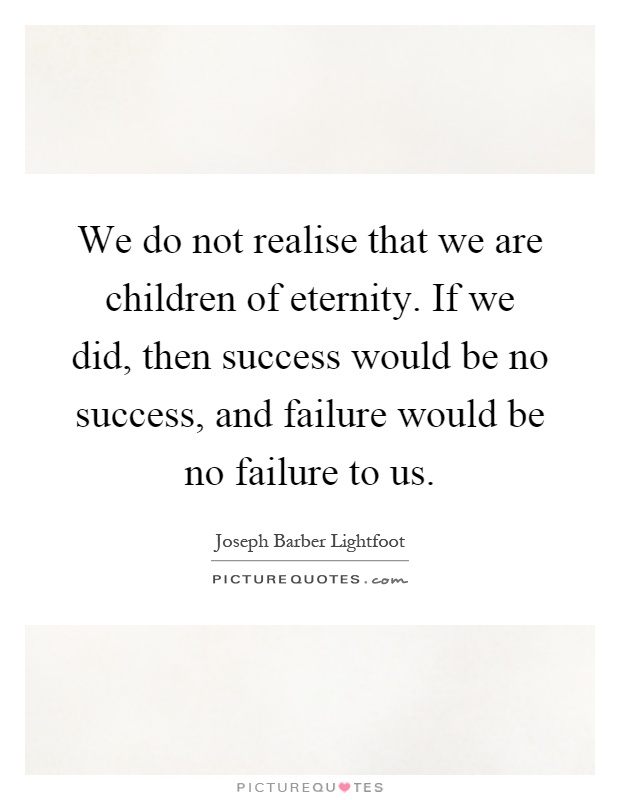 We do not realise that we are children of eternity. If we did, then success would be no success, and failure would be no failure to us Picture Quote #1