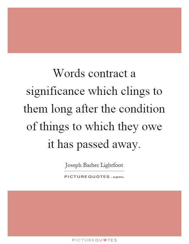Words contract a significance which clings to them long after the condition of things to which they owe it has passed away Picture Quote #1