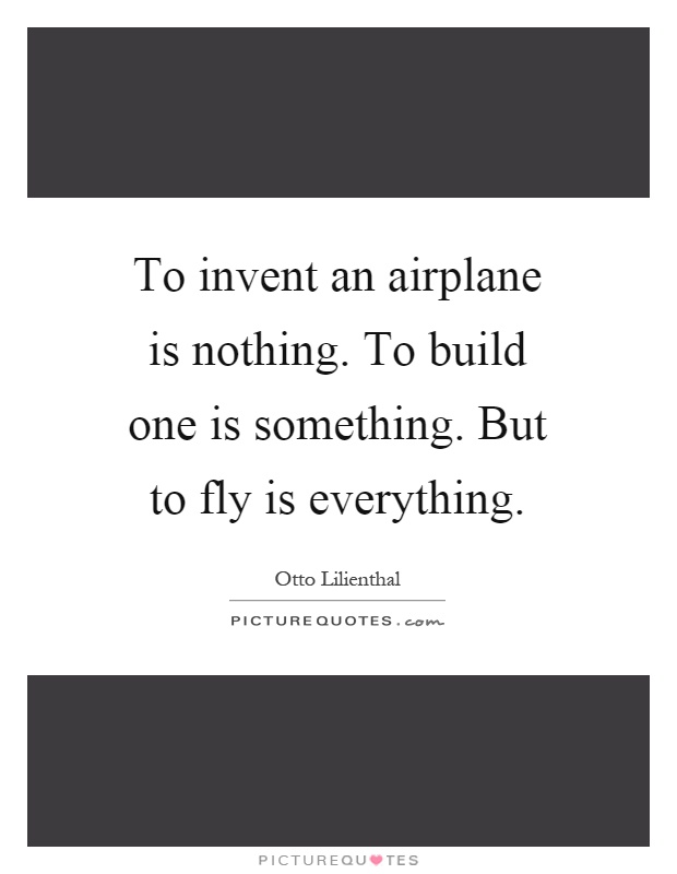 To invent an airplane is nothing. To build one is something. But to fly is everything Picture Quote #1