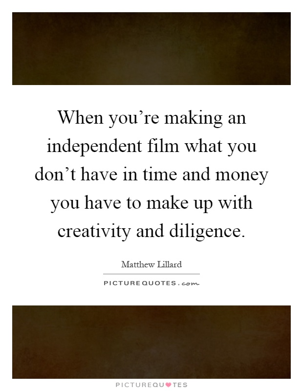 When you're making an independent film what you don't have in time and money you have to make up with creativity and diligence Picture Quote #1