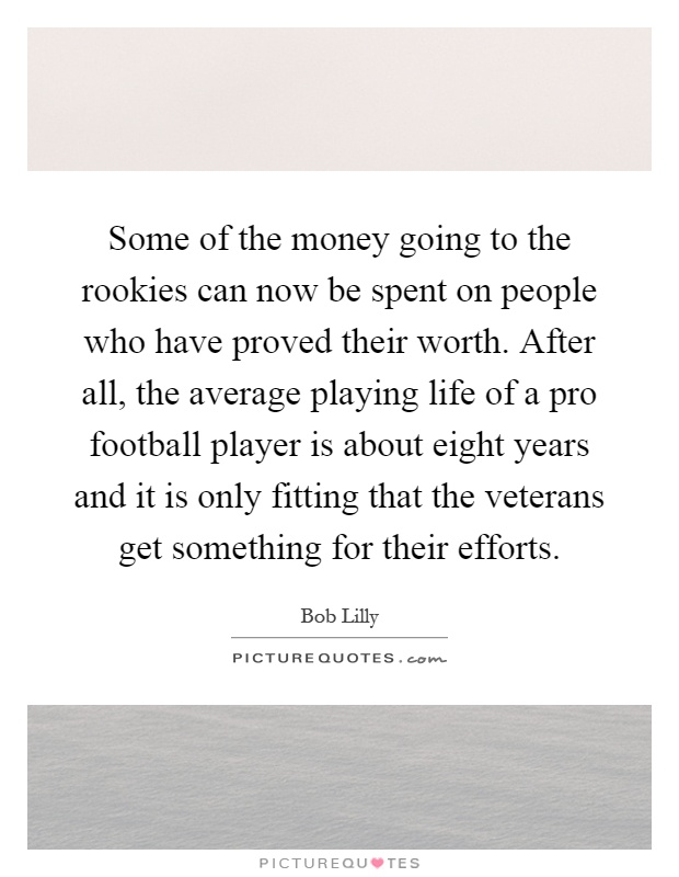Some of the money going to the rookies can now be spent on people who have proved their worth. After all, the average playing life of a pro football player is about eight years and it is only fitting that the veterans get something for their efforts Picture Quote #1