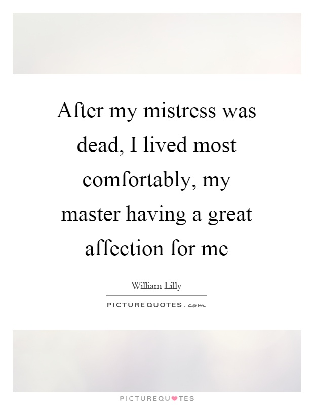 After my mistress was dead, I lived most comfortably, my master having a great affection for me Picture Quote #1