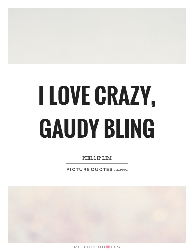 I love crazy, gaudy bling Picture Quote #1