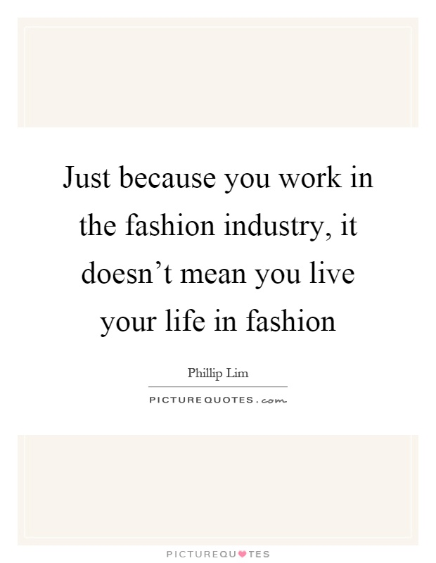 Just because you work in the fashion industry, it doesn't mean you live your life in fashion Picture Quote #1