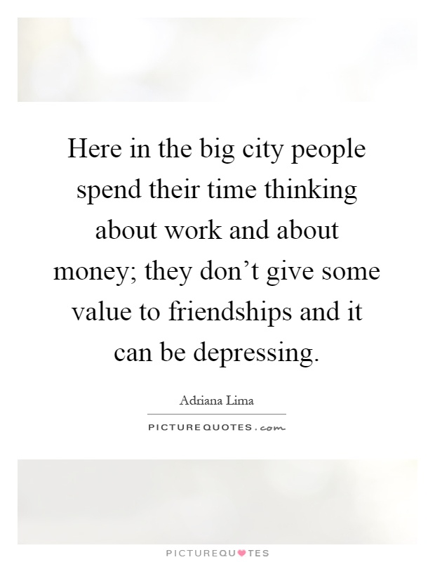 Here in the big city people spend their time thinking about work and about money; they don't give some value to friendships and it can be depressing Picture Quote #1