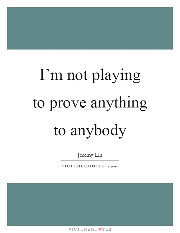 I'm not playing to prove anything to anybody Picture Quote #1