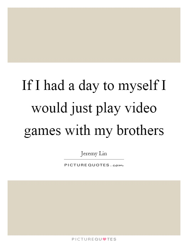 If I had a day to myself I would just play video games with my brothers Picture Quote #1