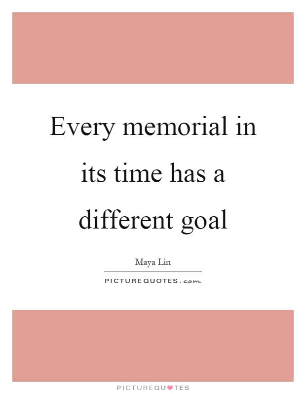 Every memorial in its time has a different goal Picture Quote #1