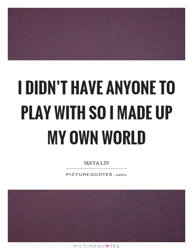 I didn't have anyone to play with so I made up my own world Picture Quote #1
