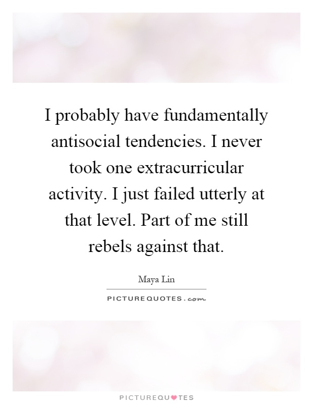 I probably have fundamentally antisocial tendencies. I never took one extracurricular activity. I just failed utterly at that level. Part of me still rebels against that Picture Quote #1
