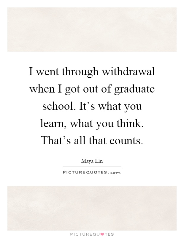 I went through withdrawal when I got out of graduate school. It's what you learn, what you think. That's all that counts Picture Quote #1