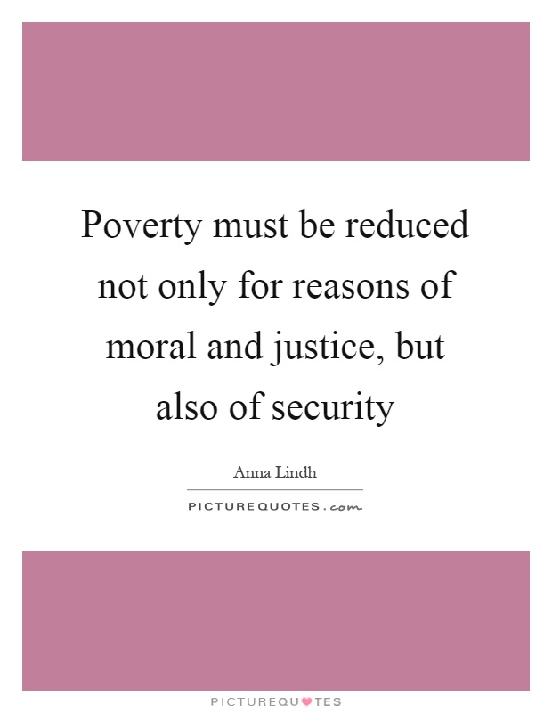 Poverty must be reduced not only for reasons of moral and justice, but also of security Picture Quote #1