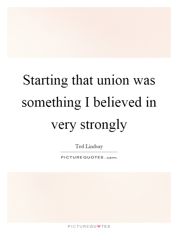 Starting that union was something I believed in very strongly Picture Quote #1