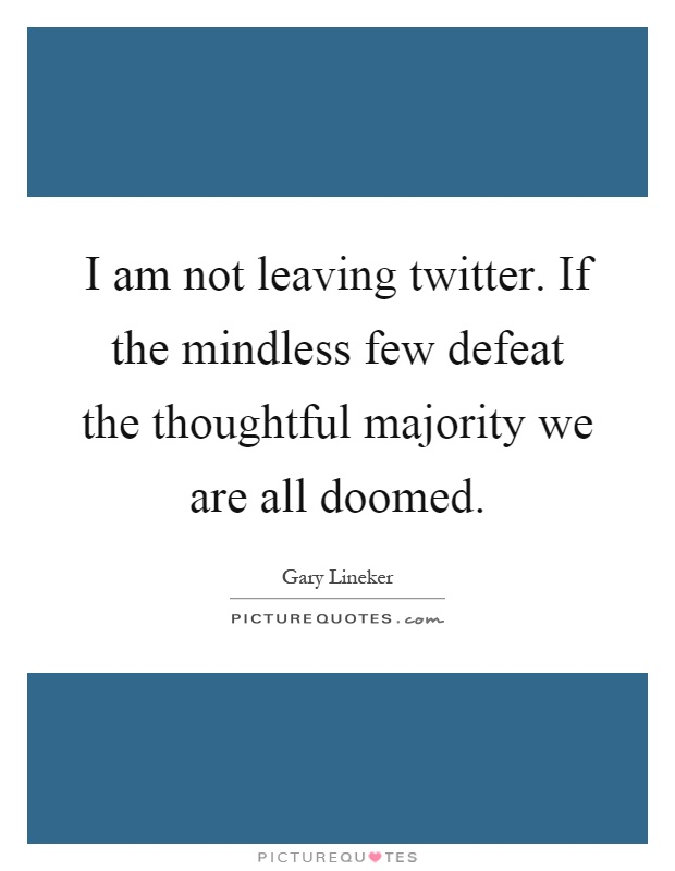 I am not leaving twitter. If the mindless few defeat the thoughtful majority we are all doomed Picture Quote #1