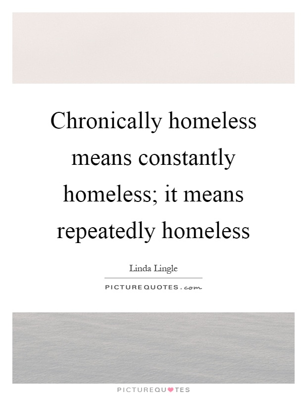 Chronically homeless means constantly homeless; it means repeatedly homeless Picture Quote #1