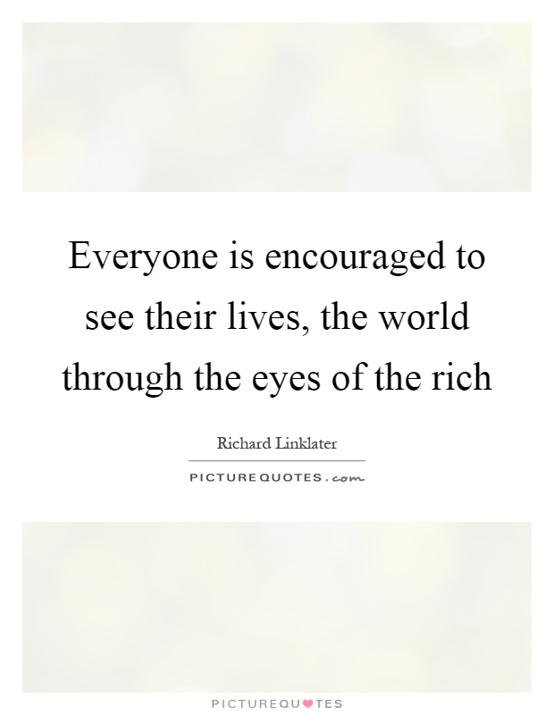 Everyone is encouraged to see their lives, the world through the eyes of the rich Picture Quote #1