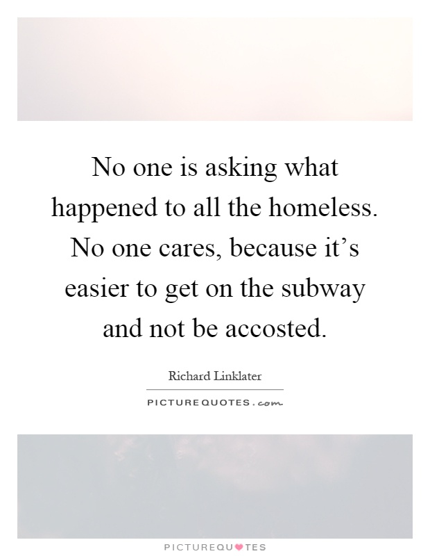 No one is asking what happened to all the homeless. No one cares, because it's easier to get on the subway and not be accosted Picture Quote #1
