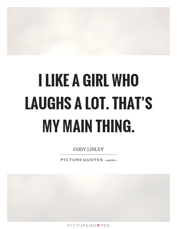 I Like A Girl Quotes: I Like A Girl Who Laughs A Lot. That's My Main Thing