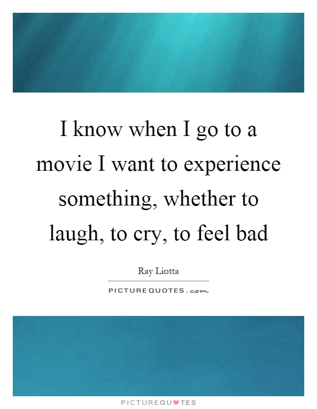 I know when I go to a movie I want to experience something, whether to laugh, to cry, to feel bad Picture Quote #1