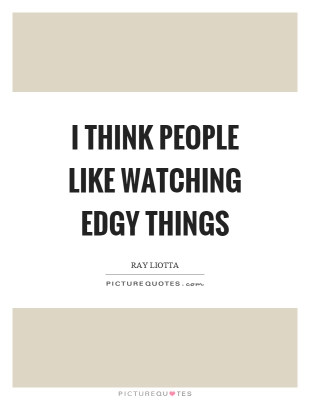 I think people like watching edgy things Picture Quote #1