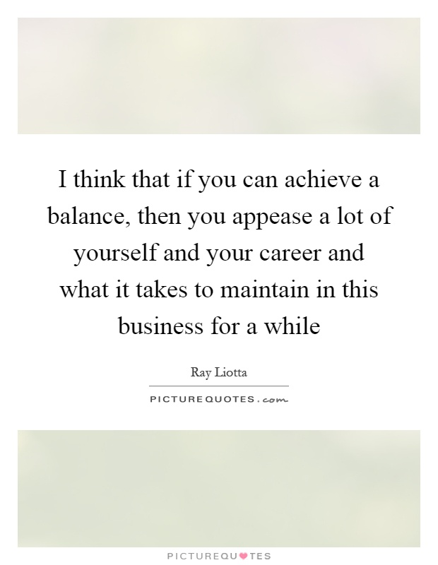 I think that if you can achieve a balance, then you appease a lot of yourself and your career and what it takes to maintain in this business for a while Picture Quote #1