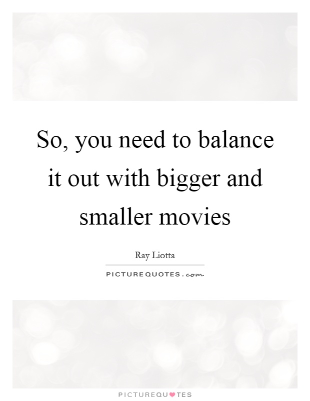 So, you need to balance it out with bigger and smaller movies Picture Quote #1