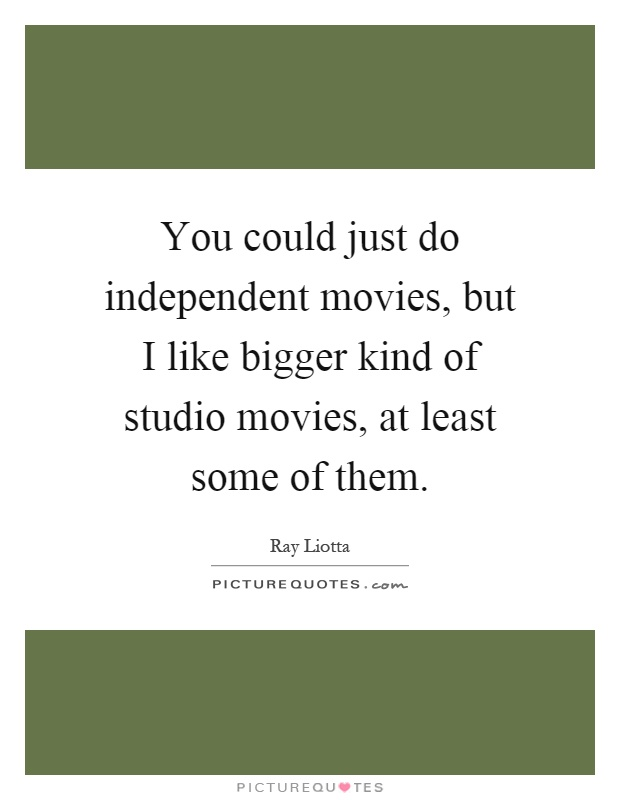 You could just do independent movies, but I like bigger kind of studio movies, at least some of them Picture Quote #1