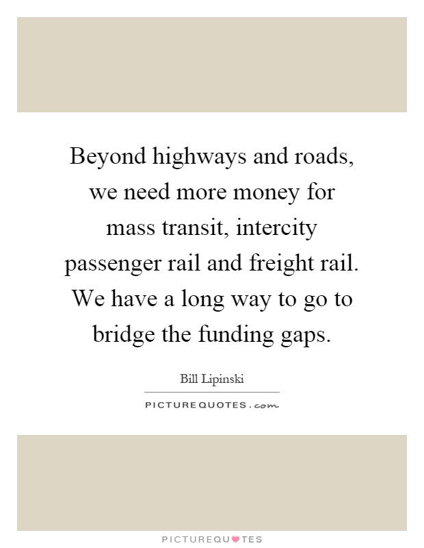 Beyond highways and roads, we need more money for mass transit, intercity passenger rail and freight rail. We have a long way to go to bridge the funding gaps Picture Quote #1