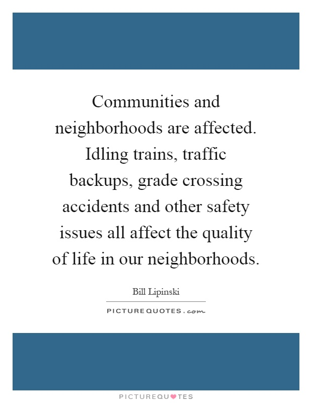 Communities and neighborhoods are affected. Idling trains, traffic backups, grade crossing accidents and other safety issues all affect the quality of life in our neighborhoods Picture Quote #1
